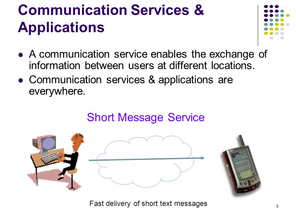 8 Communication Services & Applications Short Message Service Fast delivery of short text messages A communication service enables the exchange of information between users at different locations.