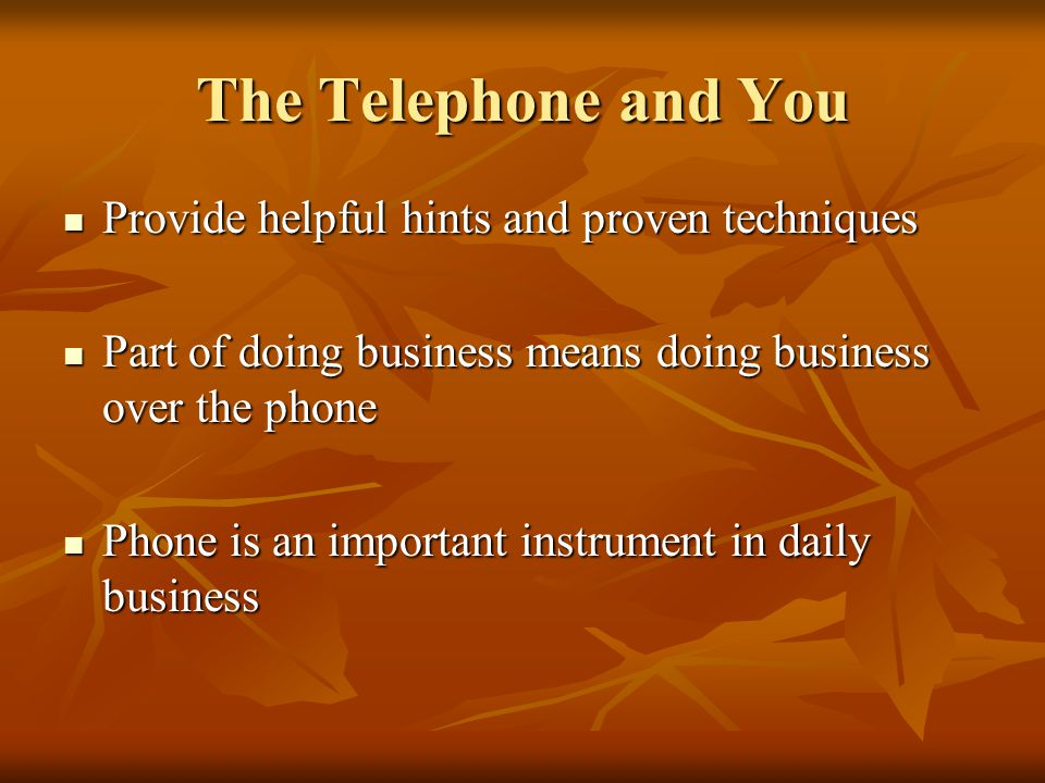The Telephone and You Provide helpful hints and proven techniques Provide helpful hints and proven techniques Part of doing business means doing business over the phone Part of doing business means doing business over the phone Phone is an important instrument in daily business Phone is an important instrument in daily business
