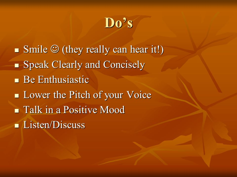 Dos Smile (they really can hear it!) Smile (they really can hear it!) Speak Clearly and Concisely Speak Clearly and Concisely Be Enthusiastic Be Enthusiastic Lower the Pitch of your Voice Lower the Pitch of your Voice Talk in a Positive Mood Talk in a Positive Mood Listen/Discuss Listen/Discuss