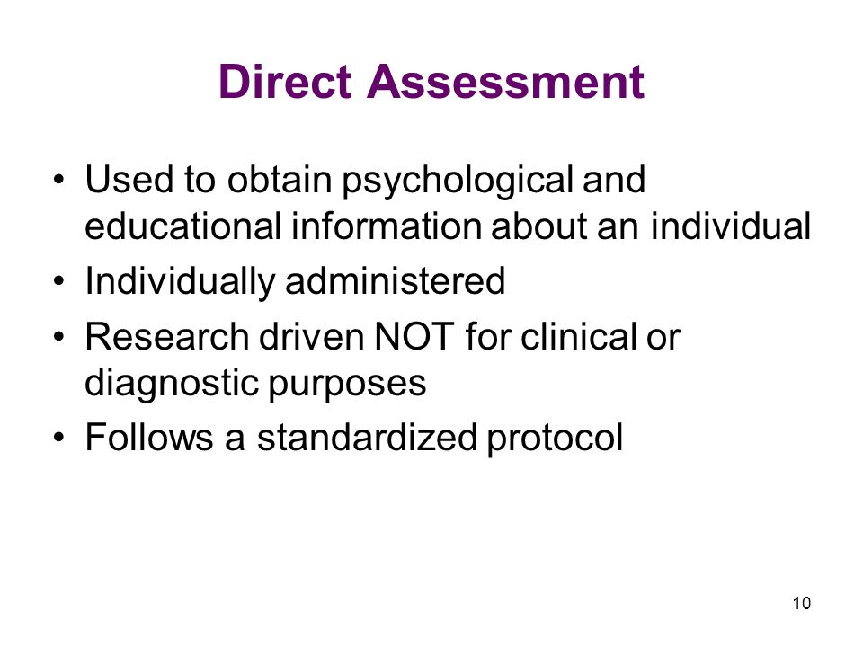 10 Direct Assessment Used to obtain psychological and educational information about an individual Individually administered Research driven NOT for clinical or diagnostic purposes Follows a standardized protocol