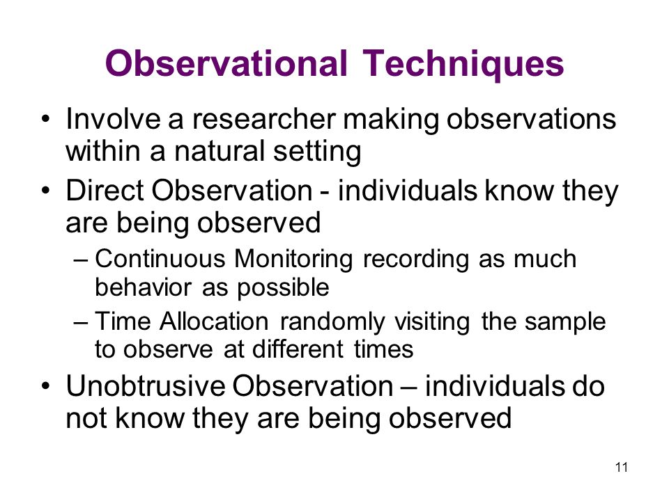 11 Observational Techniques Involve a researcher making observations within a natural setting Direct Observation - individuals know they are being observed –Continuous Monitoring recording as much behavior as possible –Time Allocation randomly visiting the sample to observe at different times Unobtrusive Observation – individuals do not know they are being observed