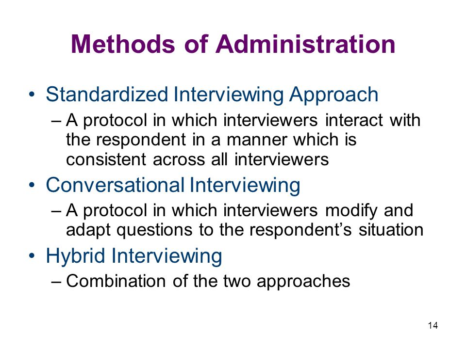 14 Methods of Administration Standardized Interviewing Approach –A protocol in which interviewers interact with the respondent in a manner which is consistent across all interviewers Conversational Interviewing –A protocol in which interviewers modify and adapt questions to the respondents situation Hybrid Interviewing –Combination of the two approaches