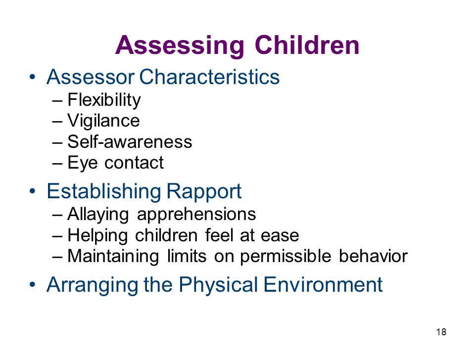 18 Assessing Children Assessor Characteristics –Flexibility –Vigilance –Self-awareness –Eye contact Establishing Rapport –Allaying apprehensions –Helping children feel at ease –Maintaining limits on permissible behavior Arranging the Physical Environment