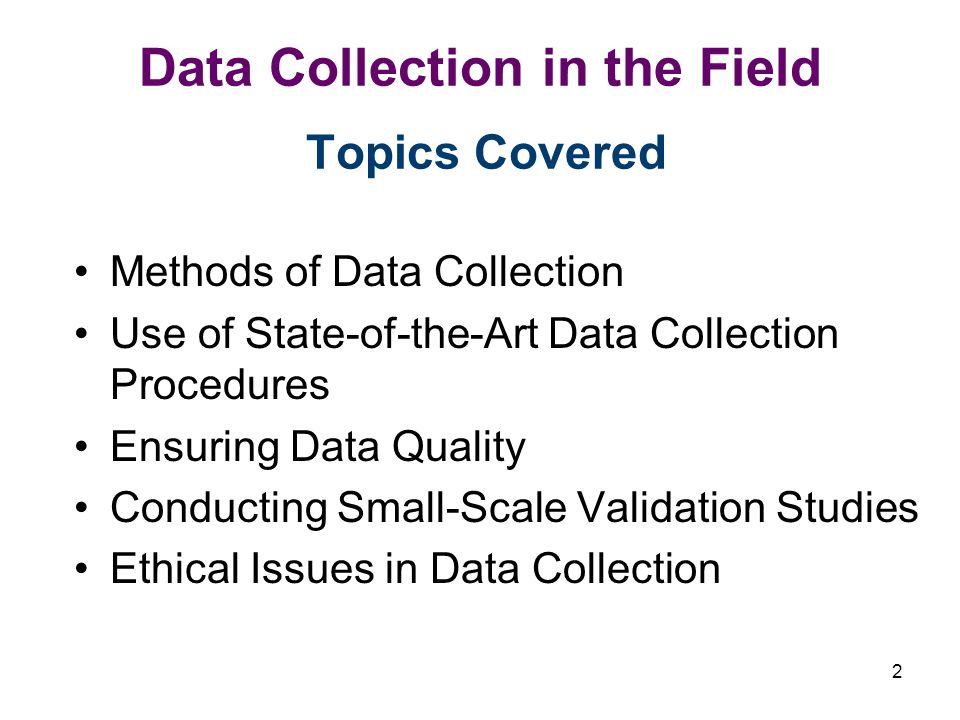 2 Data Collection in the Field Topics Covered Methods of Data Collection Use of State-of-the-Art Data Collection Procedures Ensuring Data Quality Conducting Small-Scale Validation Studies Ethical Issues in Data Collection