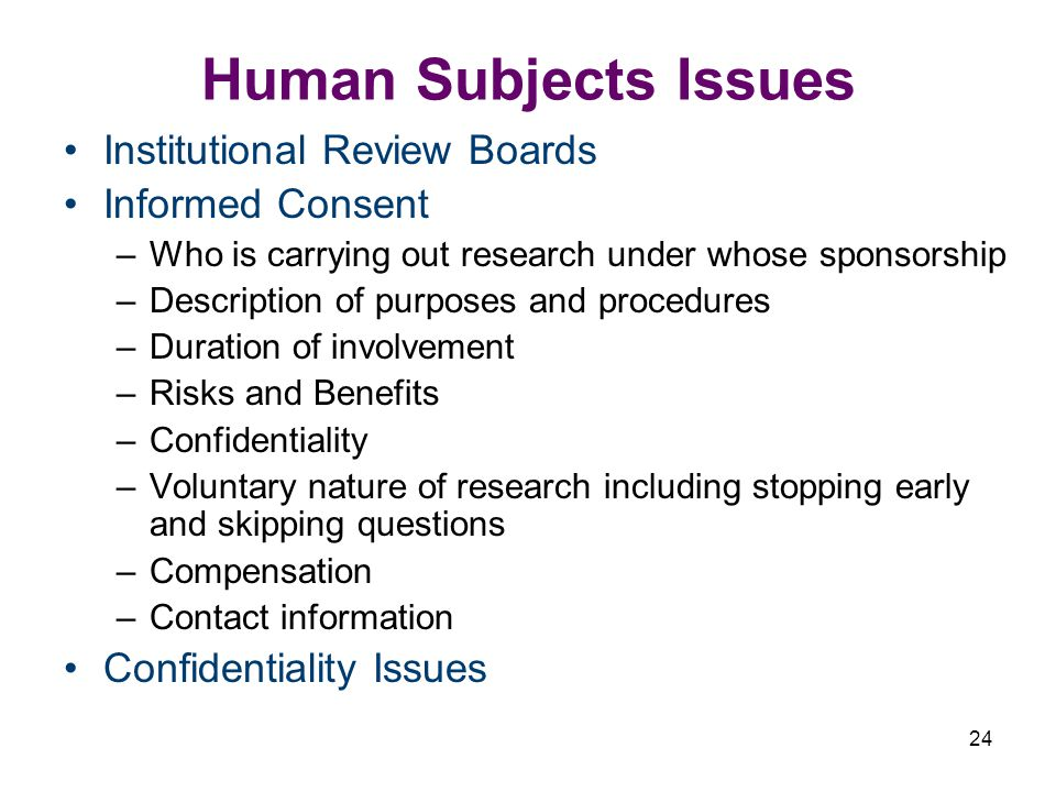 24 Human Subjects Issues Institutional Review Boards Informed Consent –Who is carrying out research under whose sponsorship –Description of purposes and procedures –Duration of involvement –Risks and Benefits –Confidentiality –Voluntary nature of research including stopping early and skipping questions –Compensation –Contact information Confidentiality Issues