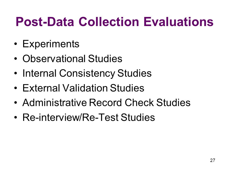 27 Post-Data Collection Evaluations Experiments Observational Studies Internal Consistency Studies External Validation Studies Administrative Record Check Studies Re-interview/Re-Test Studies