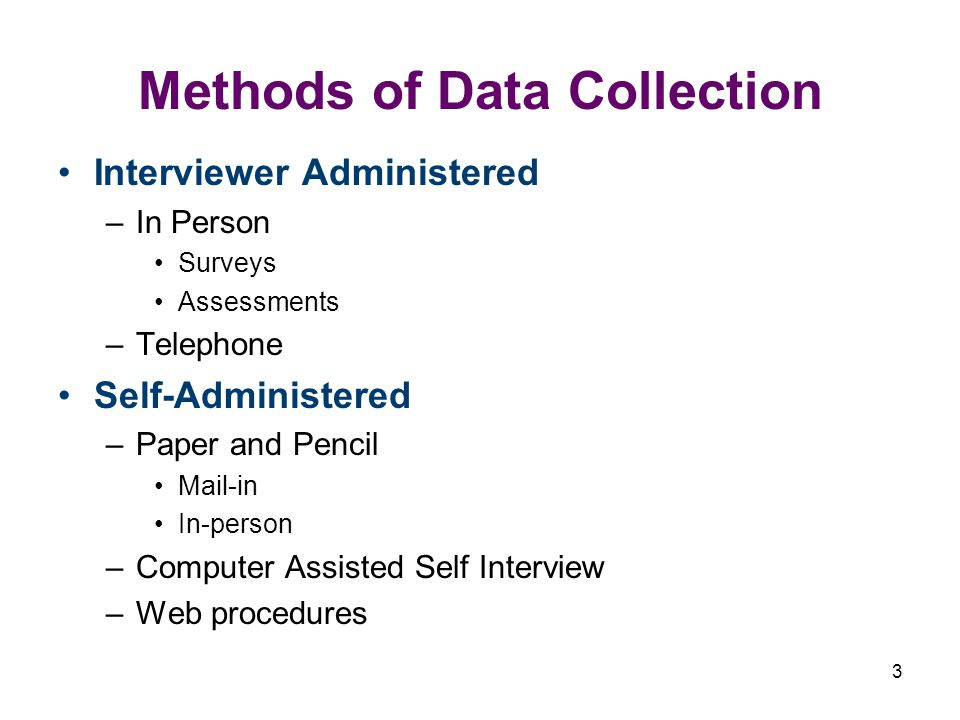 3 Methods of Data Collection Interviewer Administered –In Person Surveys Assessments –Telephone Self-Administered –Paper and Pencil Mail-in In-person –Computer Assisted Self Interview –Web procedures