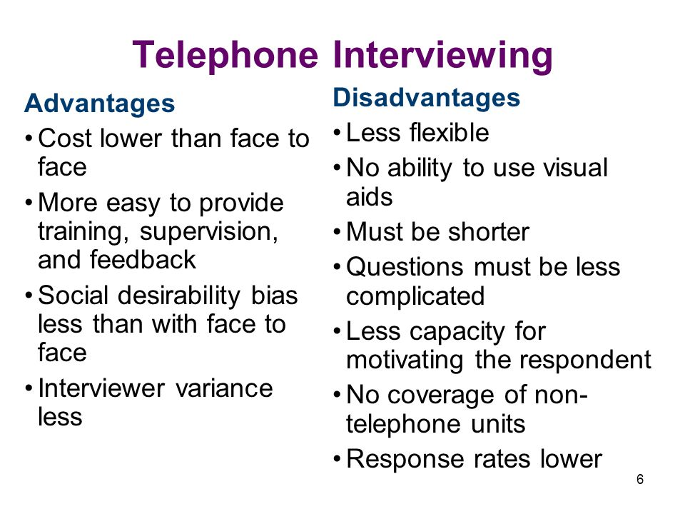 6 Telephone Interviewing Advantages Cost lower than face to face More easy to provide training, supervision, and feedback Social desirability bias less than with face to face Interviewer variance less Disadvantages Less flexible No ability to use visual aids Must be shorter Questions must be less complicated Less capacity for motivating the respondent No coverage of non- telephone units Response rates lower