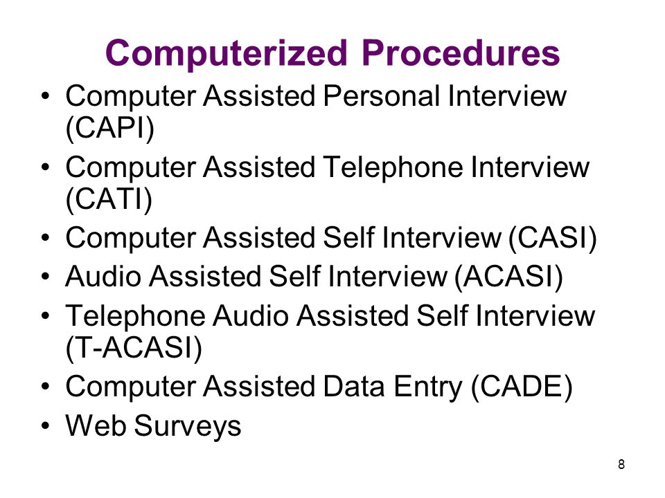 8 Computerized Procedures Computer Assisted Personal Interview (CAPI) Computer Assisted Telephone Interview (CATI) Computer Assisted Self Interview (CASI) Audio Assisted Self Interview (ACASI) Telephone Audio Assisted Self Interview (T-ACASI) Computer Assisted Data Entry (CADE) Web Surveys