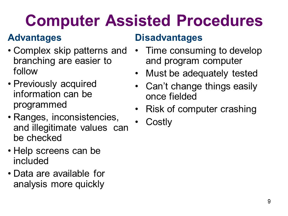 9 Computer Assisted Procedures Advantages Complex skip patterns and branching are easier to follow Previously acquired information can be programmed Ranges, inconsistencies, and illegitimate values can be checked Help screens can be included Data are available for analysis more quickly Disadvantages Time consuming to develop and program computer Must be adequately tested Cant change things easily once fielded Risk of computer crashing Costly