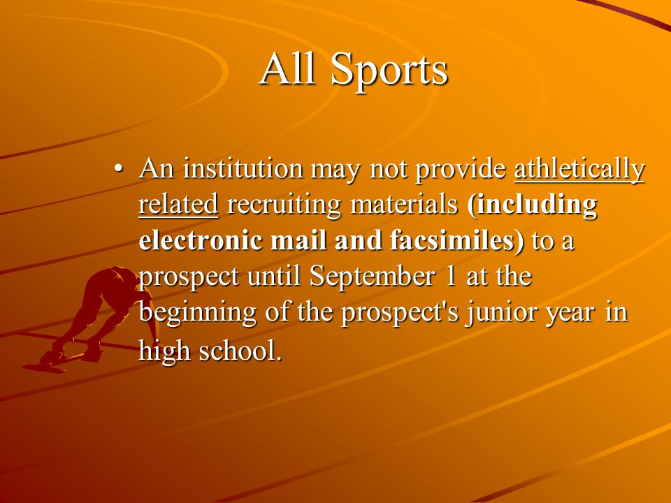 All Sports An institution may not provide athletically related recruiting materials (including electronic mail and facsimiles) to a prospect until September 1 at the beginning of the prospect s junior year in high school.An institution may not provide athletically related recruiting materials (including electronic mail and facsimiles) to a prospect until September 1 at the beginning of the prospect s junior year in high school.