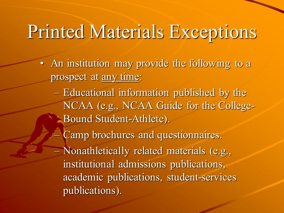 Printed Materials Exceptions An institution may provide the following to a prospect at any time:An institution may provide the following to a prospect at any time: –Educational information published by the NCAA (e.g., NCAA Guide for the College- Bound Student-Athlete).
