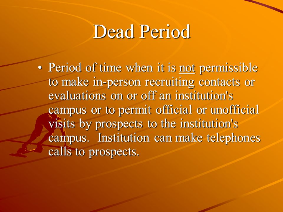 Dead Period Period of time when it is not permissible to make in-person recruiting contacts or evaluations on or off an institution s campus or to permit official or unofficial visits by prospects to the institution s campus.