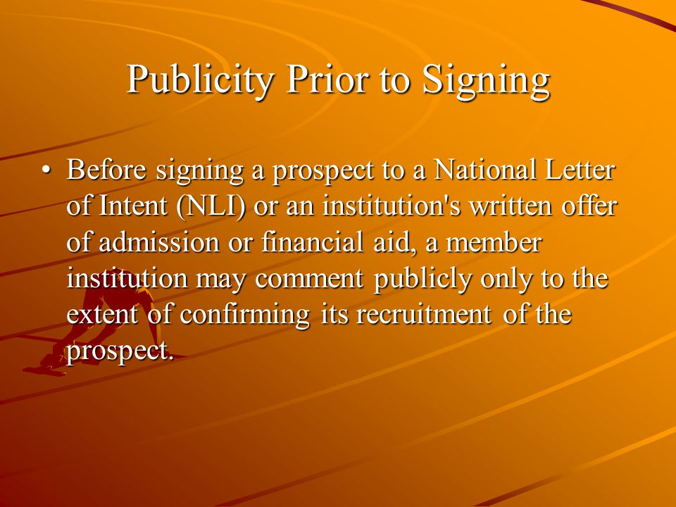 Publicity Prior to Signing Before signing a prospect to a National Letter of Intent (NLI) or an institution s written offer of admission or financial aid, a member institution may comment publicly only to the extent of confirming its recruitment of the prospect.Before signing a prospect to a National Letter of Intent (NLI) or an institution s written offer of admission or financial aid, a member institution may comment publicly only to the extent of confirming its recruitment of the prospect.