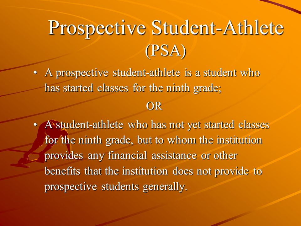 A prospective student-athlete is a student who has started classes for the ninth grade;A prospective student-athlete is a student who has started classes for the ninth grade;OR A student-athlete who has not yet started classes for the ninth grade, but to whom the institution provides any financial assistance or other benefits that the institution does not provide to prospective students generally.A student-athlete who has not yet started classes for the ninth grade, but to whom the institution provides any financial assistance or other benefits that the institution does not provide to prospective students generally.