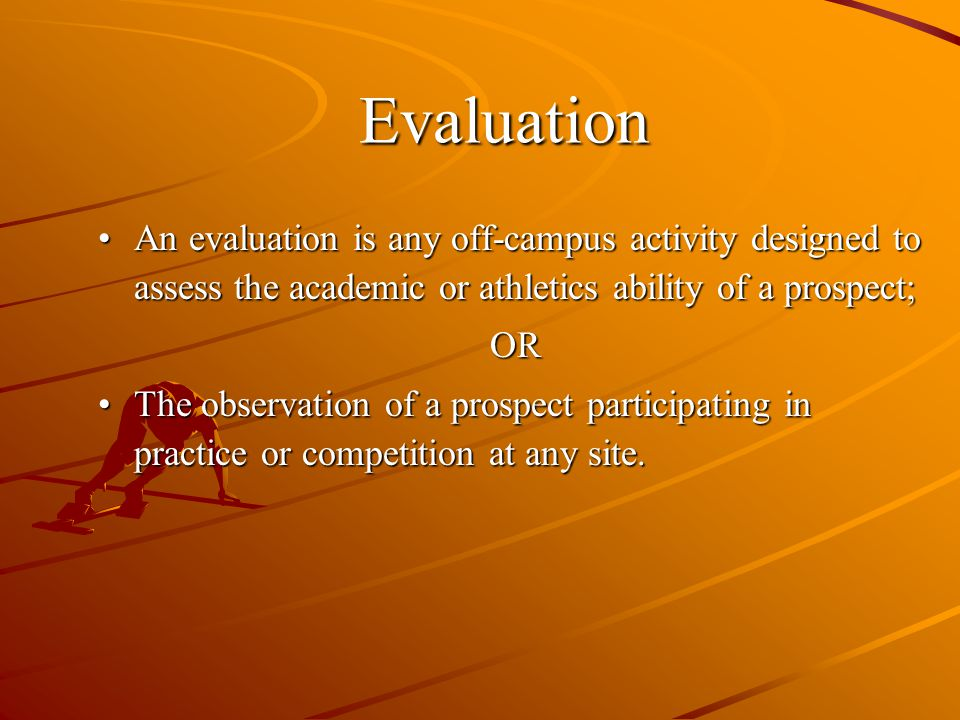 An evaluation is any off-campus activity designed to assess the academic or athletics ability of a prospect;An evaluation is any off-campus activity designed to assess the academic or athletics ability of a prospect;OR The observation of a prospect participating in practice or competition at any site.The observation of a prospect participating in practice or competition at any site.