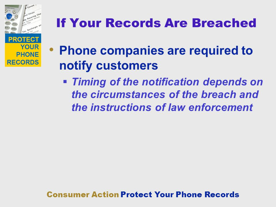 Consumer Action Protect Your Phone Records If Your Records Are Breached Phone companies are required to notify customers Timing of the notification de