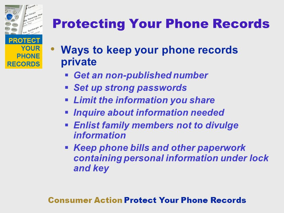 Consumer Action Protect Your Phone Records Protecting Your Phone Records Ways to keep your phone records private Get an non-published number Set up st
