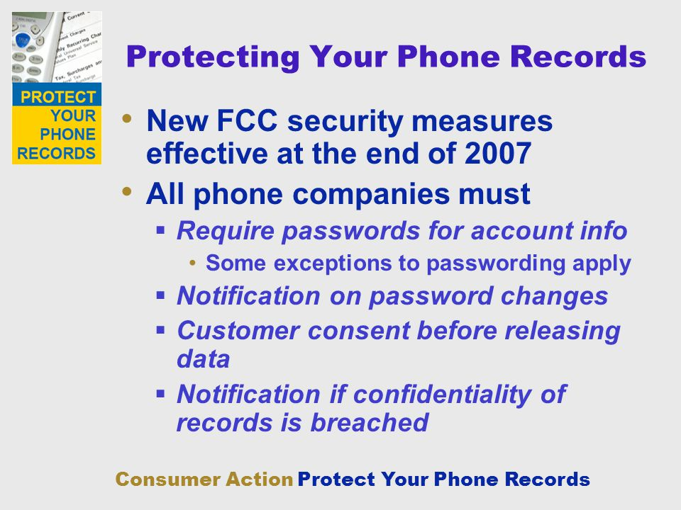 Consumer Action Protect Your Phone Records Protecting Your Phone Records New FCC security measures effective at the end of 2007 All phone companies mu