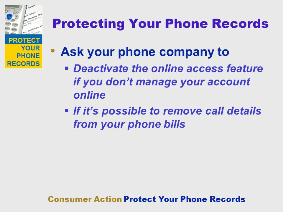 Consumer Action Protect Your Phone Records Protecting Your Phone Records Ask your phone company to Deactivate the online access feature if you dont ma