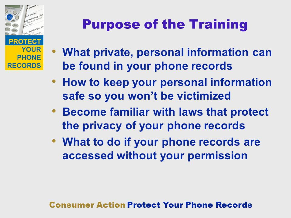 Consumer Action Protect Your Phone Records Purpose of the Training What private, personal information can be found in your phone records How to keep y