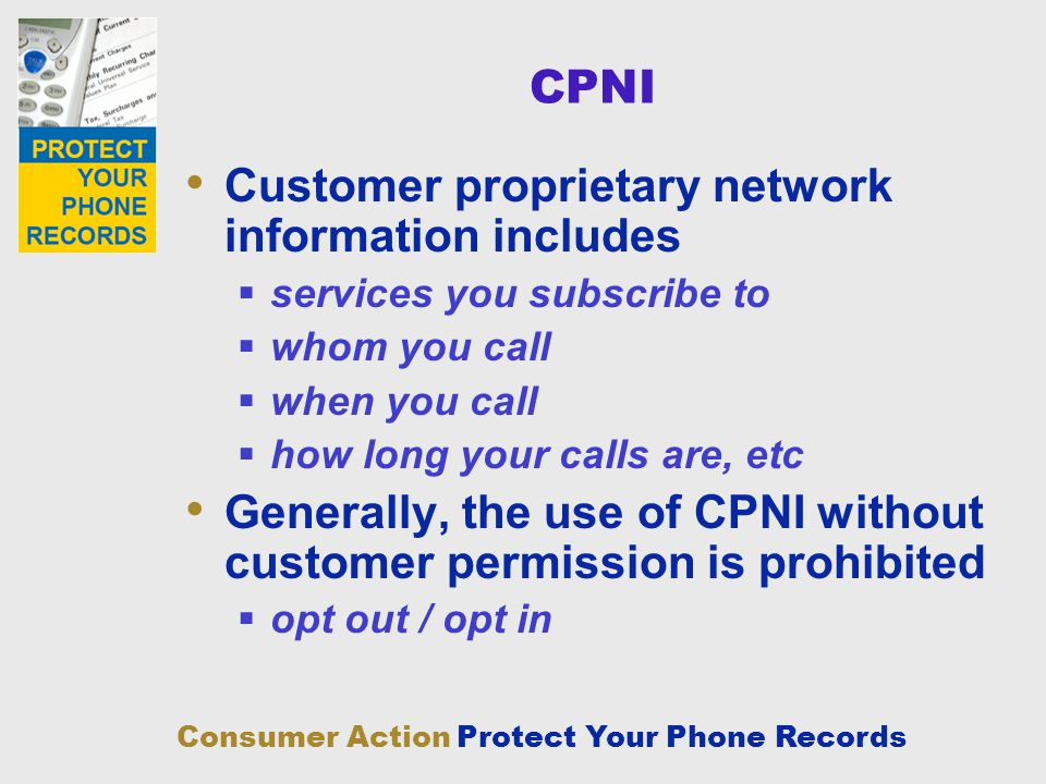 Consumer Action Protect Your Phone Records CPNI Customer proprietary network information includes services you subscribe to whom you call when you cal
