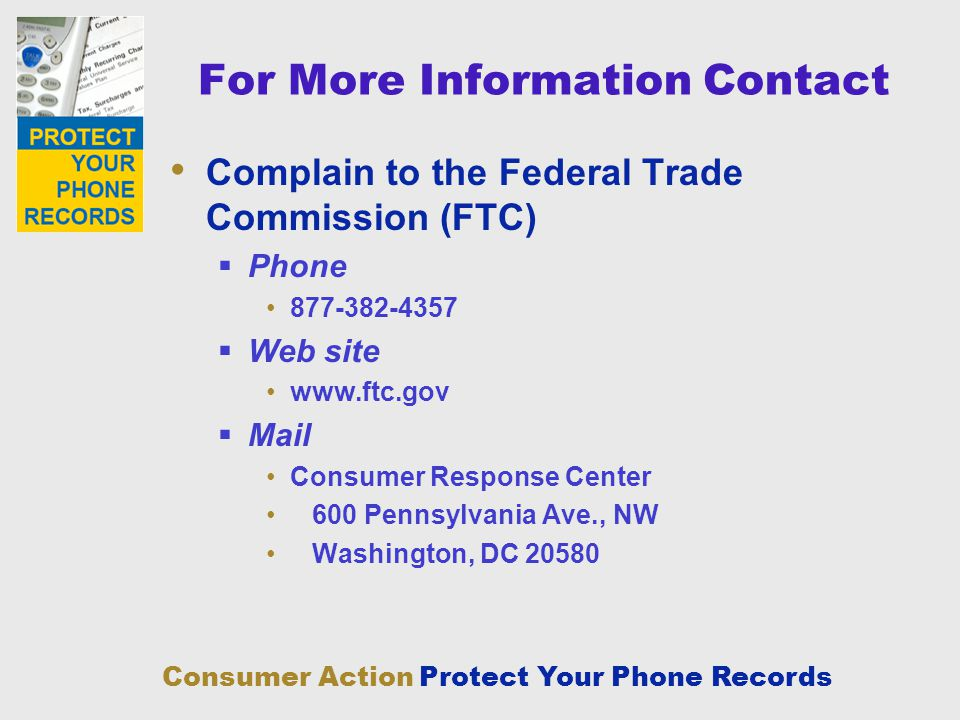 Consumer Action Protect Your Phone Records For More Information Contact Complain to the Federal Trade Commission (FTC) Phone 877-382-4357 Web site www