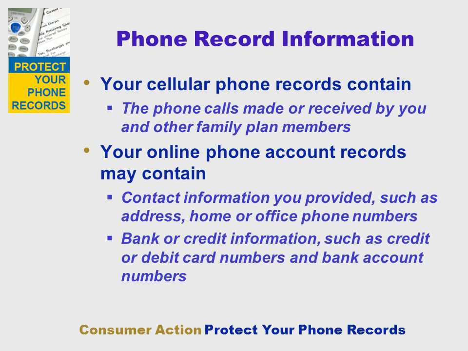 Consumer Action Protect Your Phone Records Phone Record Information Your cellular phone records contain The phone calls made or received by you and ot