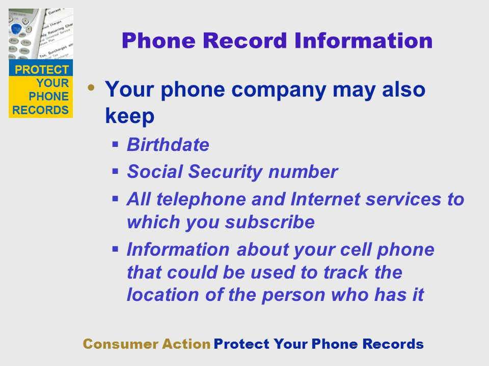 Consumer Action Protect Your Phone Records Phone Record Information Your phone company may also keep Birthdate Social Security number All telephone an