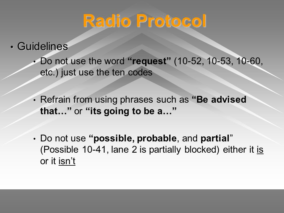 Radio Protocol Radio Protocol Guidelines Guidelines Do not use the word request (10-52, 10-53, 10-60, etc.) just use the ten codes Refrain from using