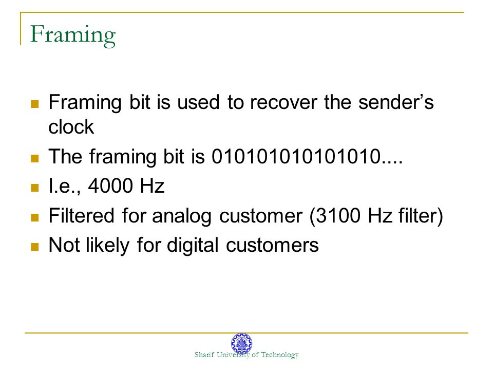 Sharif University of Technology Framing Framing bit is used to recover the senders clock The framing bit is 010101010101010.... I.e., 4000 Hz Filtered
