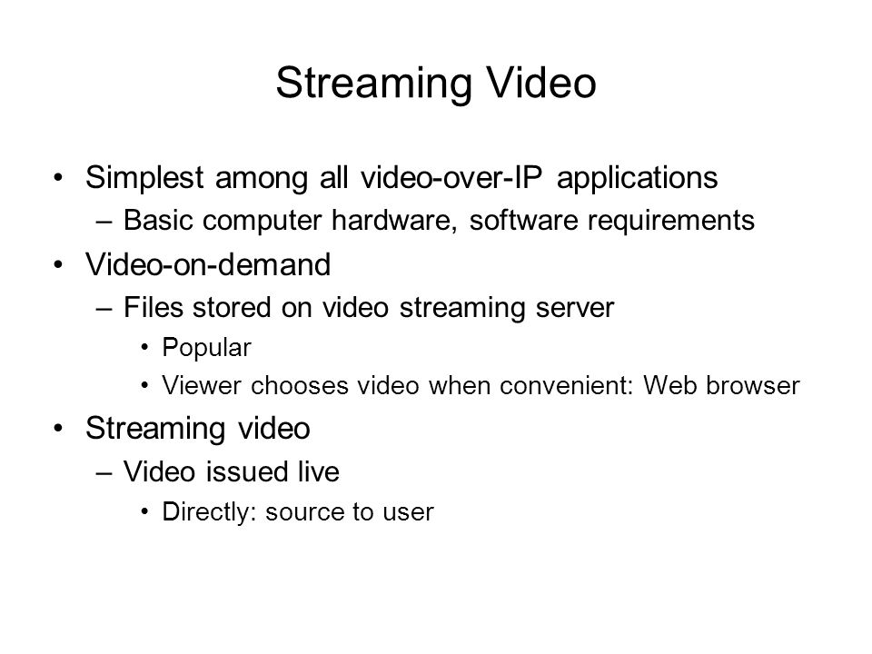 Streaming Video Simplest among all video-over-IP applications –Basic computer hardware, software requirements Video-on-demand –Files stored on video s
