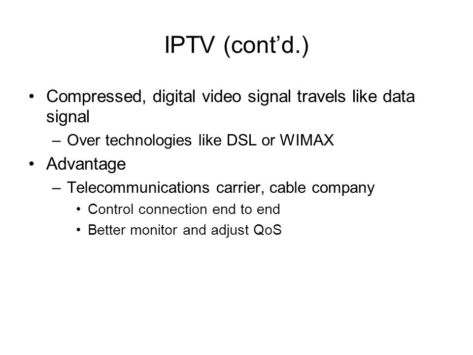 IPTV (contd.) Compressed, digital video signal travels like data signal –Over technologies like DSL or WIMAX Advantage –Telecommunications carrier, ca