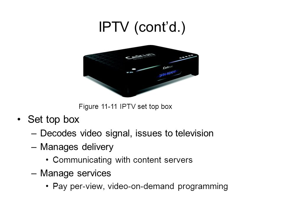 Set top box –Decodes video signal, issues to television –Manages delivery Communicating with content servers –Manage services Pay per-view, video-on-d