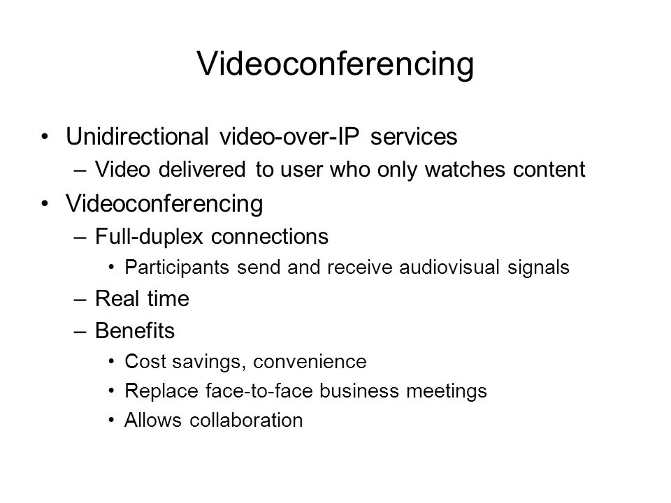Videoconferencing Unidirectional video-over-IP services –Video delivered to user who only watches content Videoconferencing –Full-duplex connections P