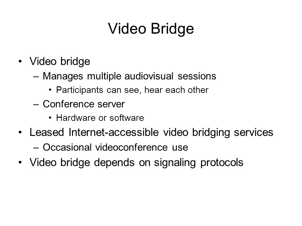 Video Bridge Video bridge –Manages multiple audiovisual sessions Participants can see, hear each other –Conference server Hardware or software Leased