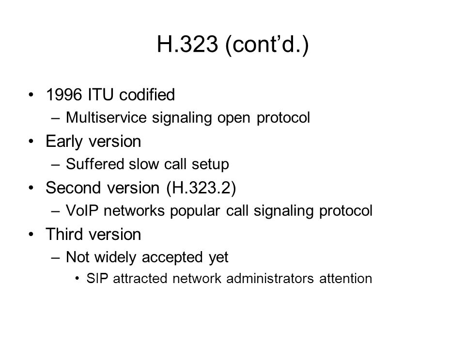H.323 (contd.) 1996 ITU codified –Multiservice signaling open protocol Early version –Suffered slow call setup Second version (H.323.2) –VoIP networks