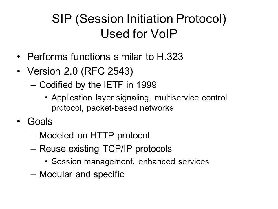 SIP (Session Initiation Protocol) Used for VoIP Performs functions similar to H.323 Version 2.0 (RFC 2543) –Codified by the IETF in 1999 Application l