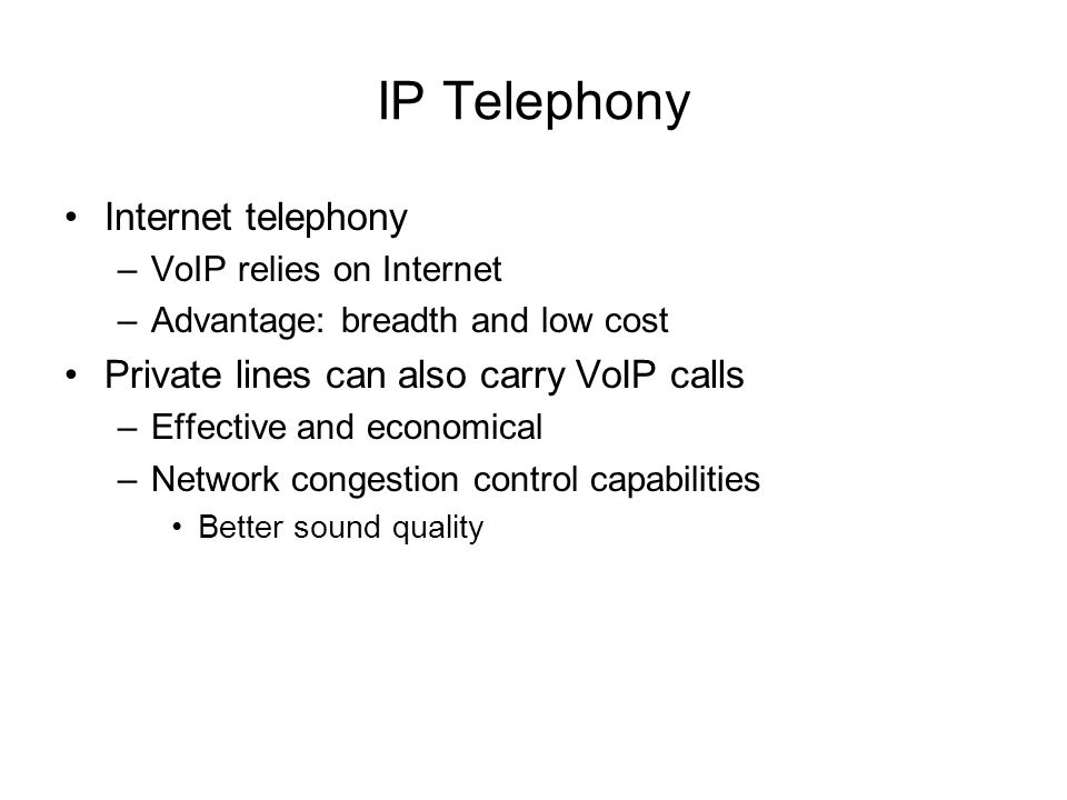 IP Telephony Internet telephony –VoIP relies on Internet –Advantage: breadth and low cost Private lines can also carry VoIP calls –Effective and econo