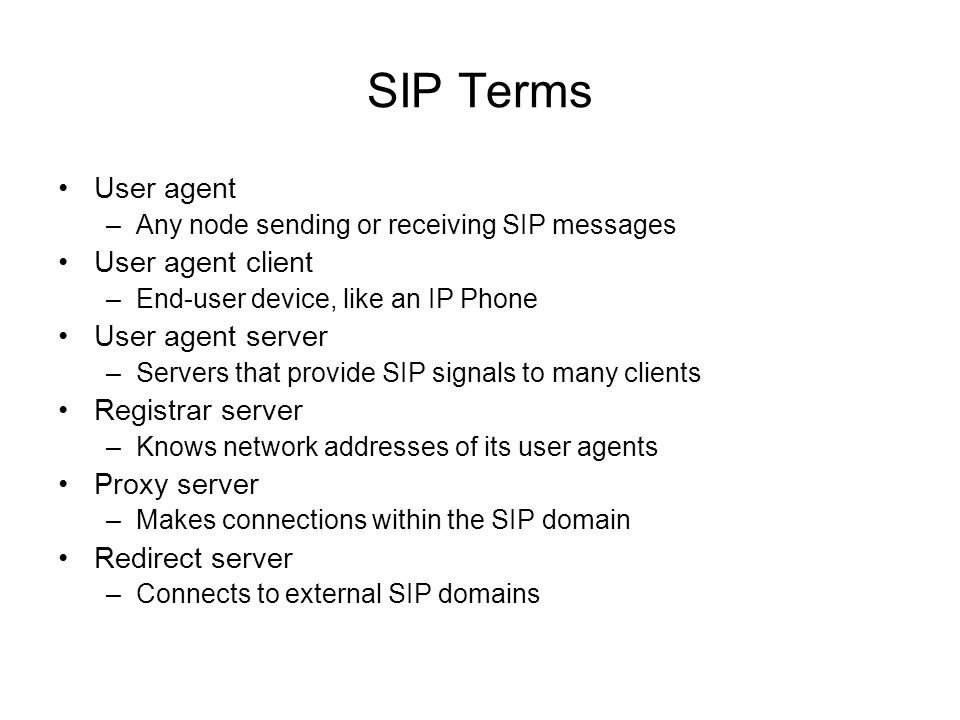 SIP Terms User agent –Any node sending or receiving SIP messages User agent client –End-user device, like an IP Phone User agent server –Servers that
