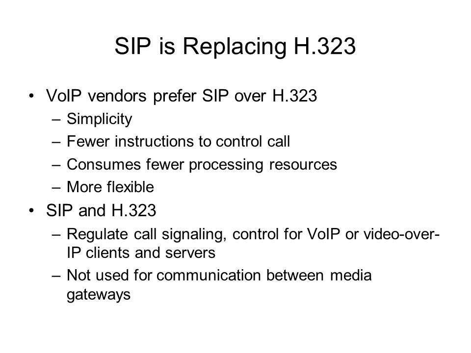 SIP is Replacing H.323 VoIP vendors prefer SIP over H.323 –Simplicity –Fewer instructions to control call –Consumes fewer processing resources –More f