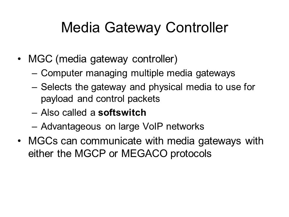 Media Gateway Controller MGC (media gateway controller) –Computer managing multiple media gateways –Selects the gateway and physical media to use for