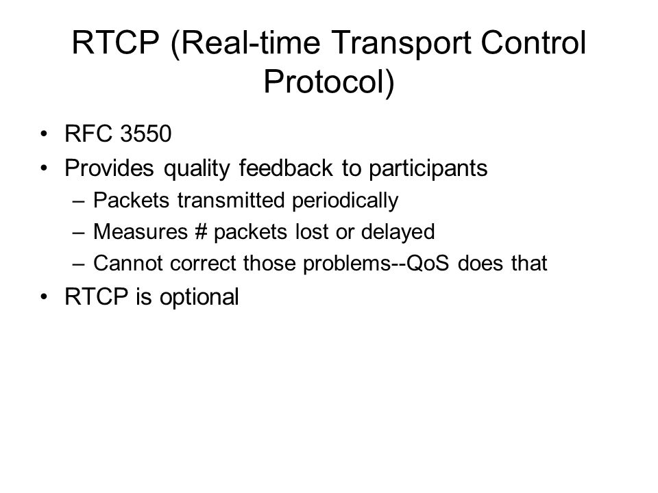 RTCP (Real-time Transport Control Protocol) RFC 3550 Provides quality feedback to participants –Packets transmitted periodically –Measures # packets l