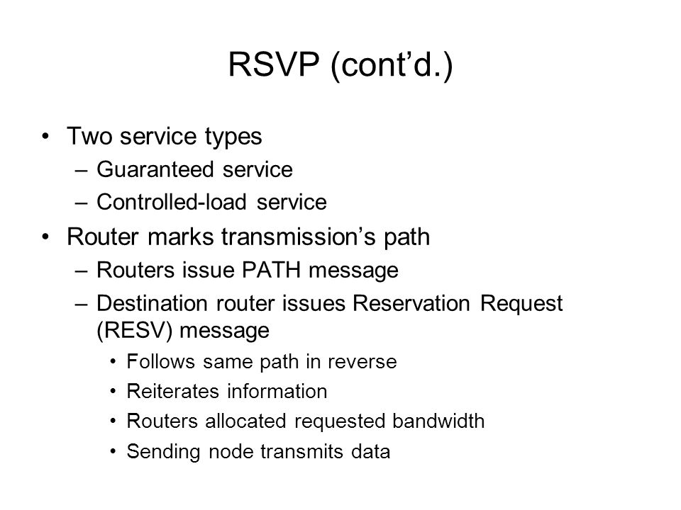 RSVP (contd.) Two service types –Guaranteed service –Controlled-load service Router marks transmissions path –Routers issue PATH message –Destination