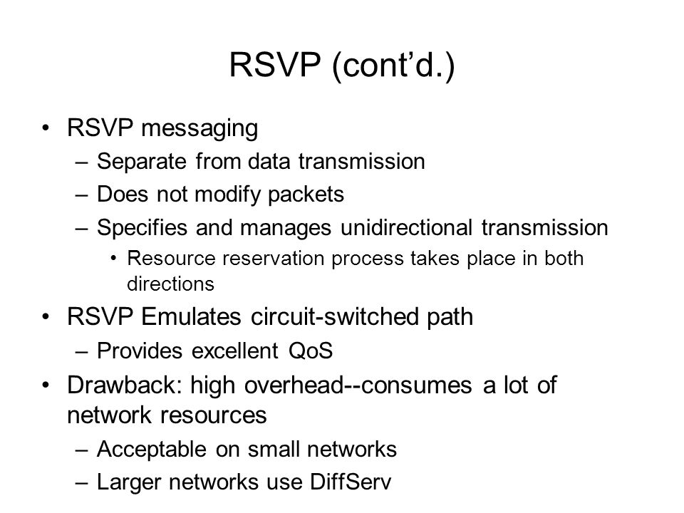 RSVP (contd.) RSVP messaging –Separate from data transmission –Does not modify packets –Specifies and manages unidirectional transmission Resource res
