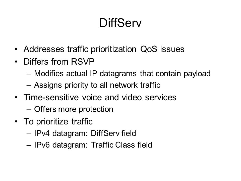 DiffServ Addresses traffic prioritization QoS issues Differs from RSVP –Modifies actual IP datagrams that contain payload –Assigns priority to all net