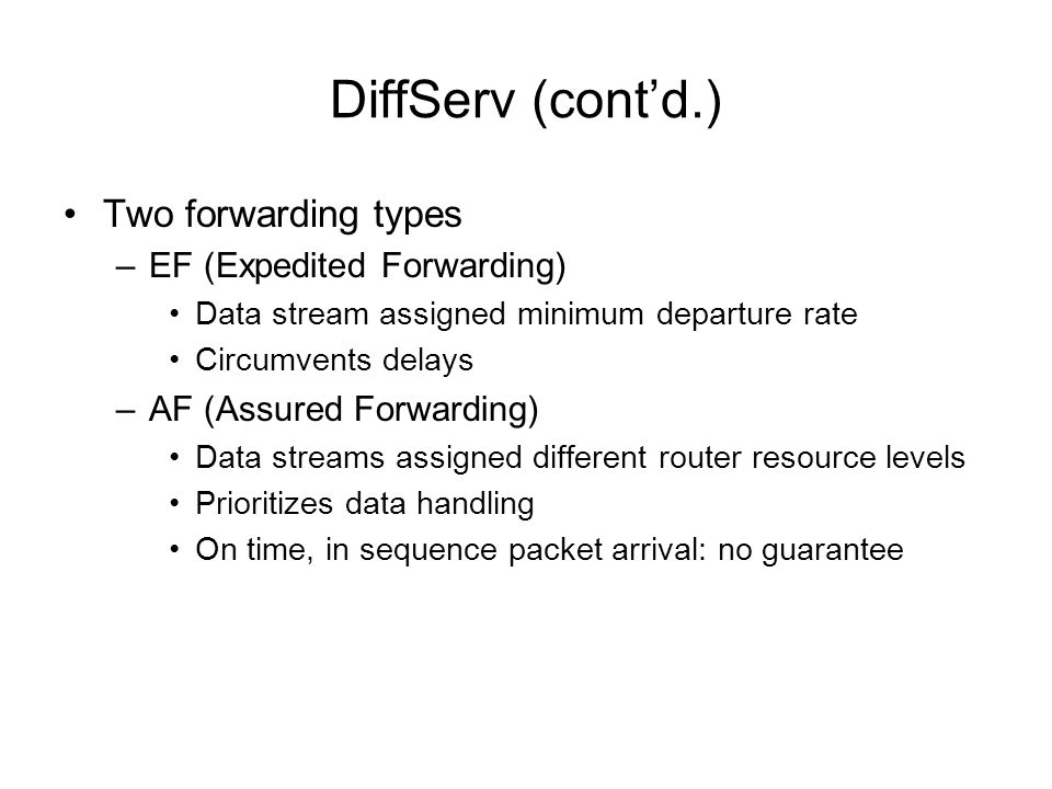 DiffServ (contd.) Two forwarding types –EF (Expedited Forwarding) Data stream assigned minimum departure rate Circumvents delays –AF (Assured Forwardi