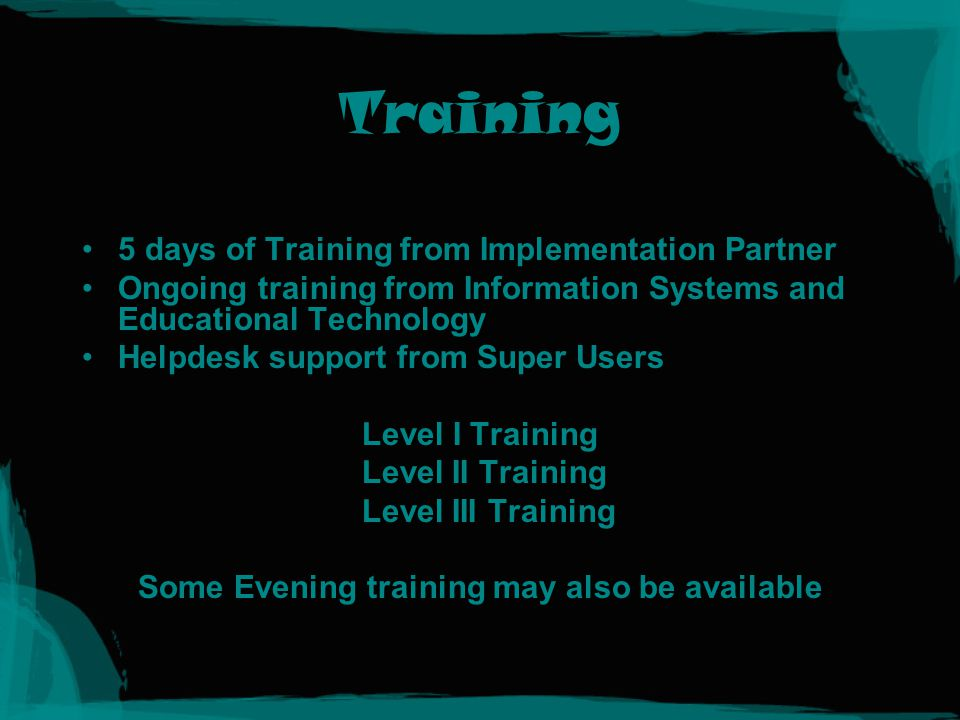Training 5 days of Training from Implementation Partner Ongoing training from Information Systems and Educational Technology Helpdesk support from Super Users Level I Training Level II Training Level III Training Some Evening training may also be available