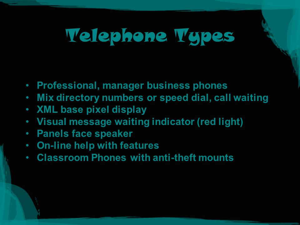 Telephone Types Professional, manager business phones Mix directory numbers or speed dial, call waiting XML base pixel display Visual message waiting indicator (red light) Panels face speaker On-line help with features Classroom Phones with anti-theft mounts