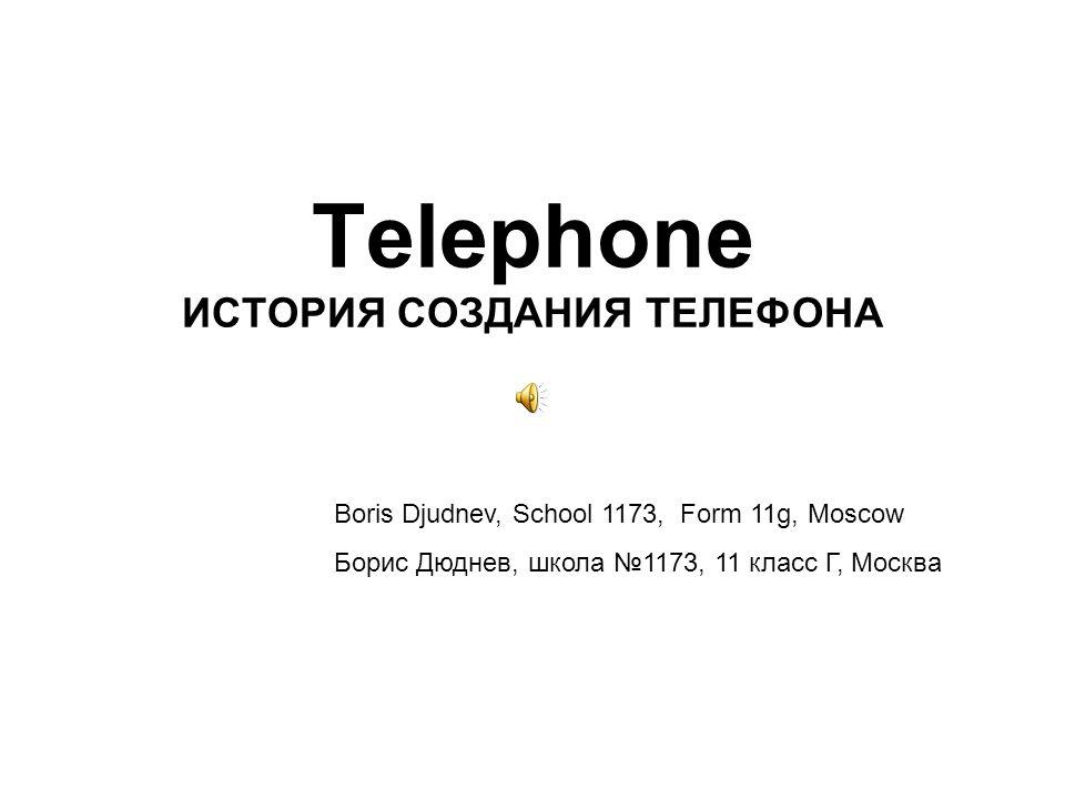 Telephone ИСТОРИЯ СОЗДАНИЯ ТЕЛЕФОНА Boris Djudnev, School 1173, Form 11g, Moscow Борис Дюднев, школа 1173, 11 класс Г, Москва